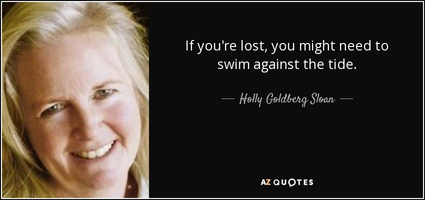 If you're lost, you might need to swim against the tide. - Holly Goldberg Sloan
