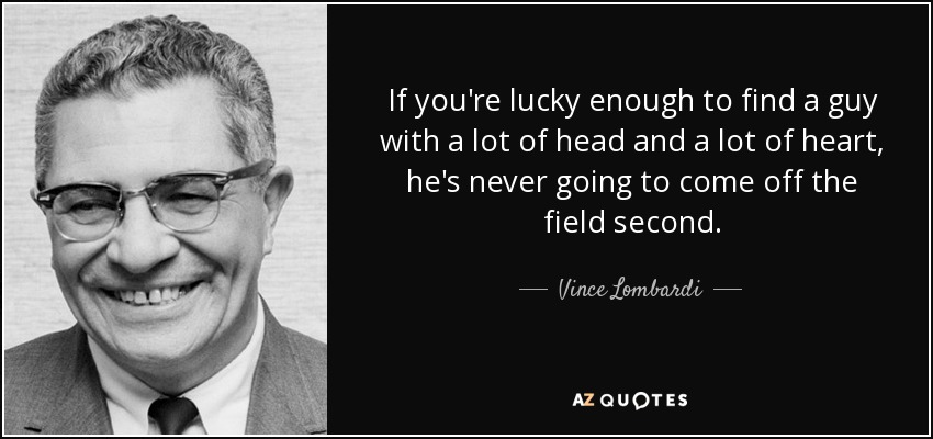 If you're lucky enough to find a guy with a lot of head and a lot of heart, he's never going to come off the field second. - Vince Lombardi