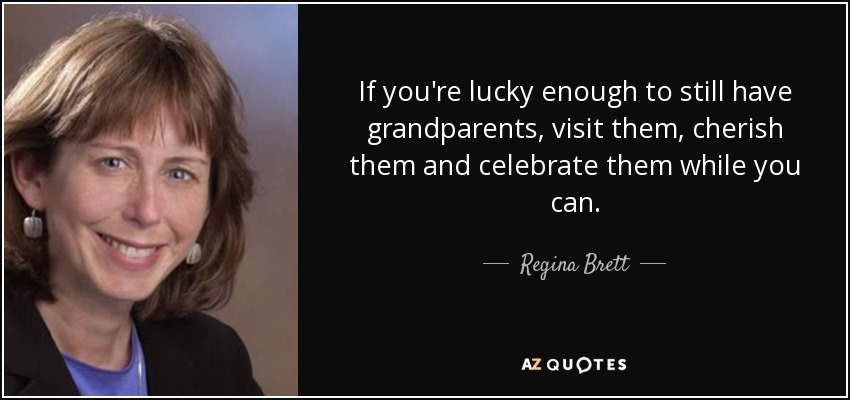 If you're lucky enough to still have grandparents, visit them, cherish them and celebrate them while you can. - Regina Brett