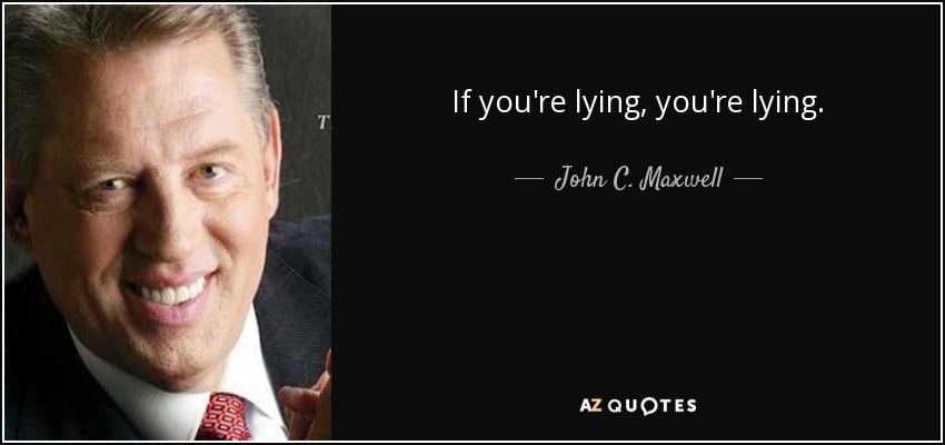 If you're lying, you're lying. - John C. Maxwell