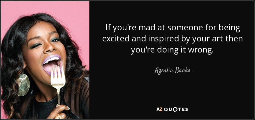 If you're mad at someone for being excited and inspired by your art then you're doing it wrong. - Azealia Banks