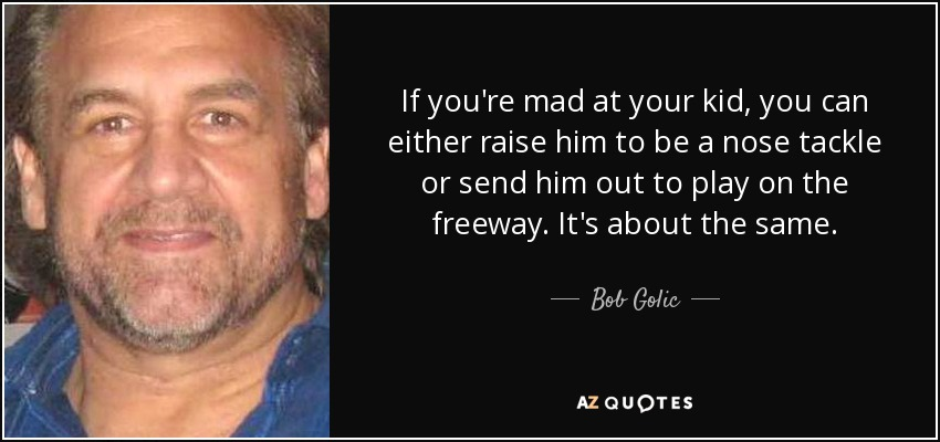 If you're mad at your kid, you can either raise him to be a nose tackle or send him out to play on the freeway. It's about the same. - Bob Golic