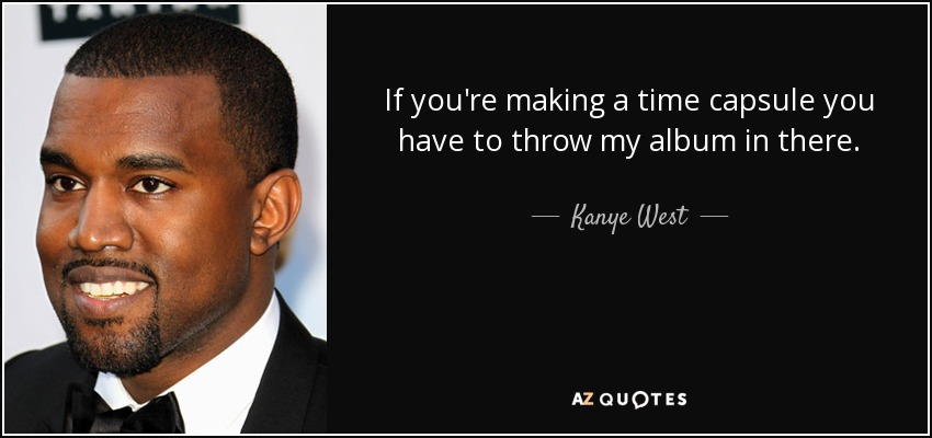 kanye west quote if you re making a time capsule you have to throw