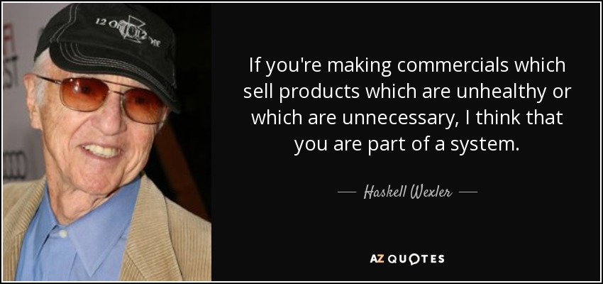 If you're making commercials which sell products which are unhealthy or which are unnecessary, I think that you are part of a system. - Haskell Wexler