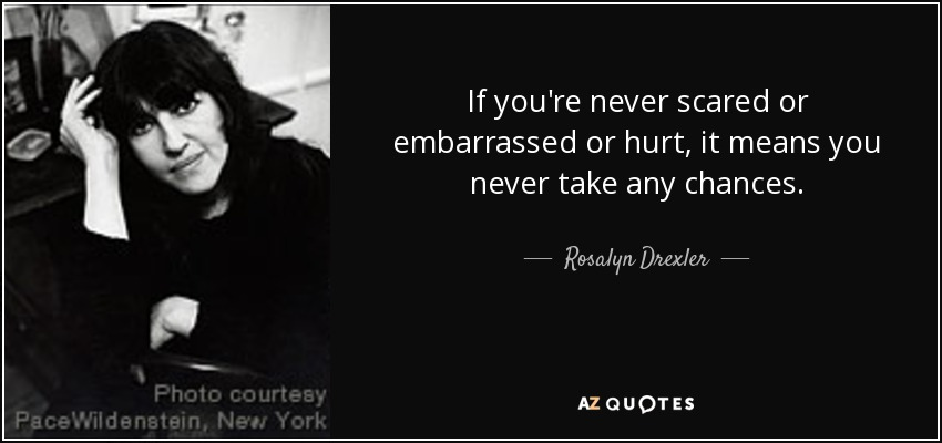 If you're never scared or embarrassed or hurt, it means you never take any chances. - Rosalyn Drexler