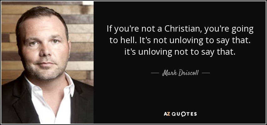 If you're not a Christian, you're going to hell. It's not unloving to say that. it's unloving not to say that. - Mark Driscoll