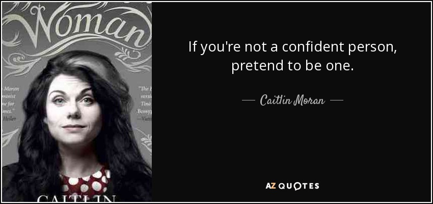If you're not a confident person, pretend to be one. - Caitlin Moran