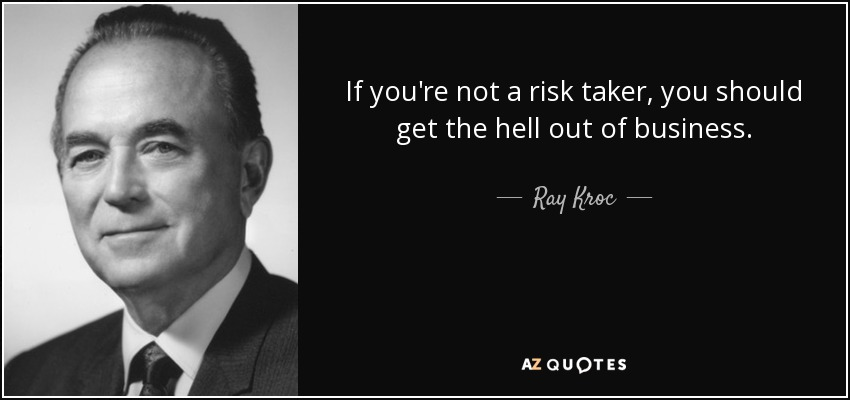 If you're not a risk taker, you should get the hell out of business. - Ray Kroc