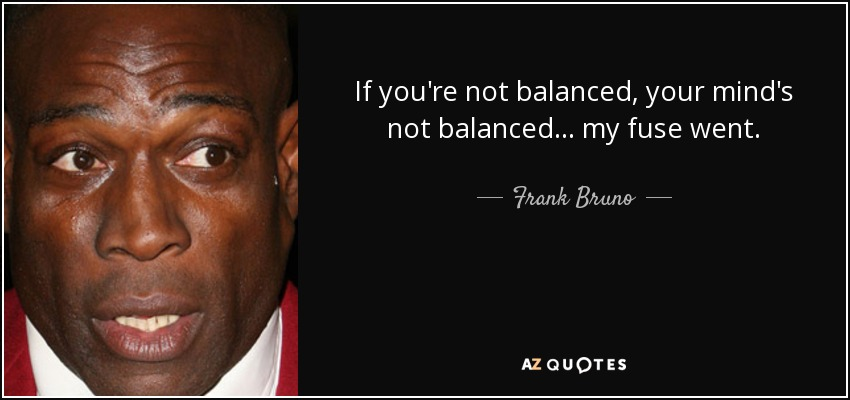 If you're not balanced, your mind's not balanced... my fuse went. - Frank Bruno