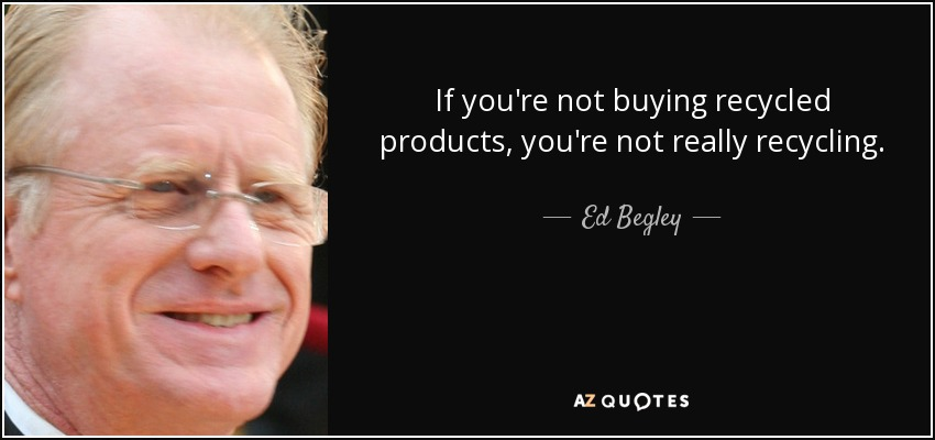 If you're not buying recycled products, you're not really recycling. - Ed Begley, Jr.