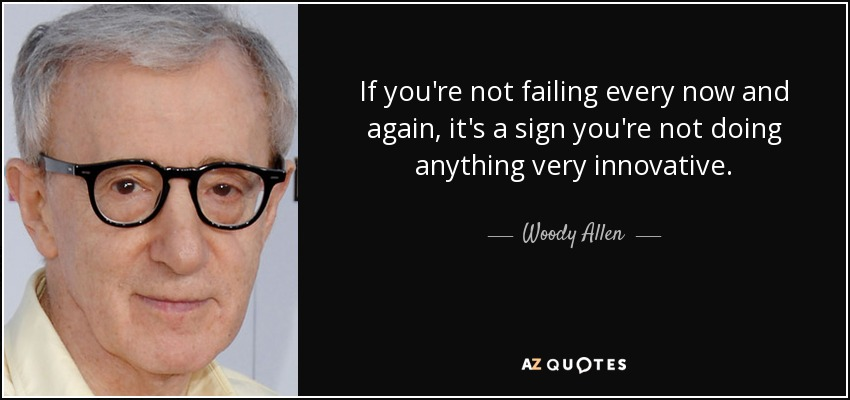 If you're not failing every now and again, it's a sign you're not doing anything very innovative. - Woody Allen