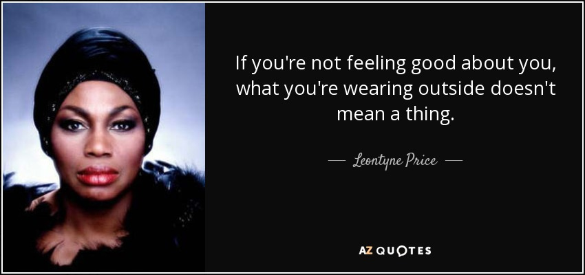 If you're not feeling good about you, what you're wearing outside doesn't mean a thing. - Leontyne Price