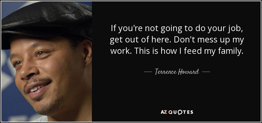 Terrence Howard Quote If Youre Not Going To Do Your Job Get Out