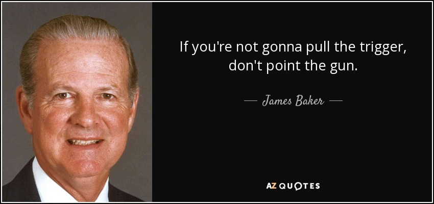 If you're not gonna pull the trigger, don't point the gun. - James Baker