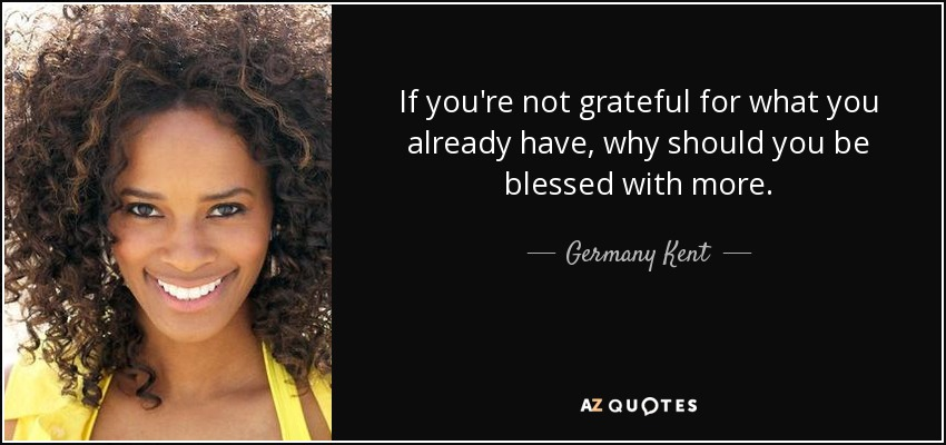If you're not grateful for what you already have, why should you be blessed with more. - Germany Kent