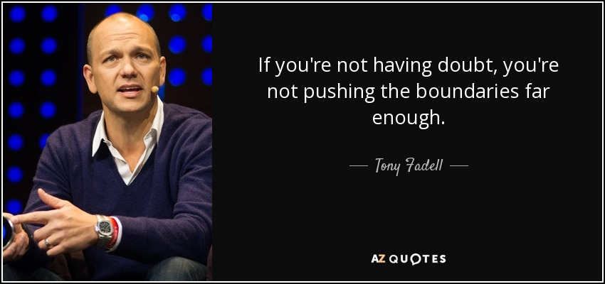 If you're not having doubt, you're not pushing the boundaries far enough. - Tony Fadell