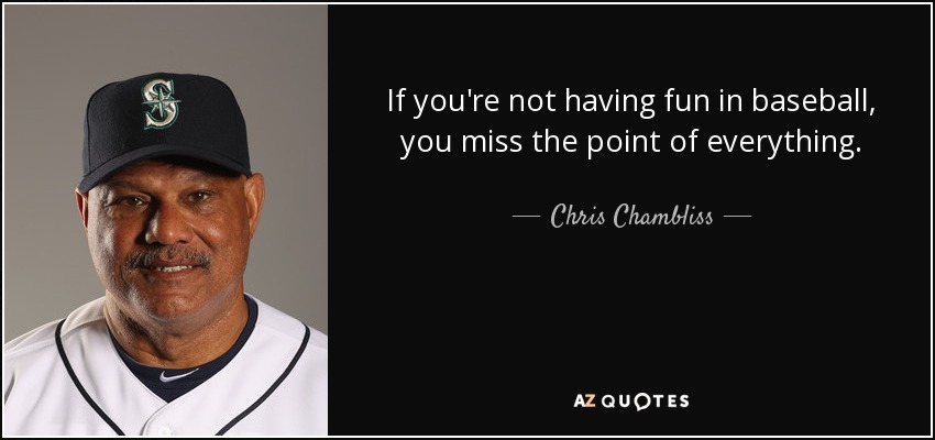 If you're not having fun in baseball, you miss the point of everything. - Chris Chambliss
