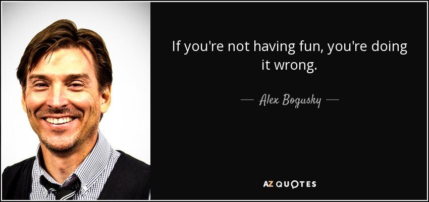 If you're not having fun, you're doing it wrong. - Alex Bogusky
