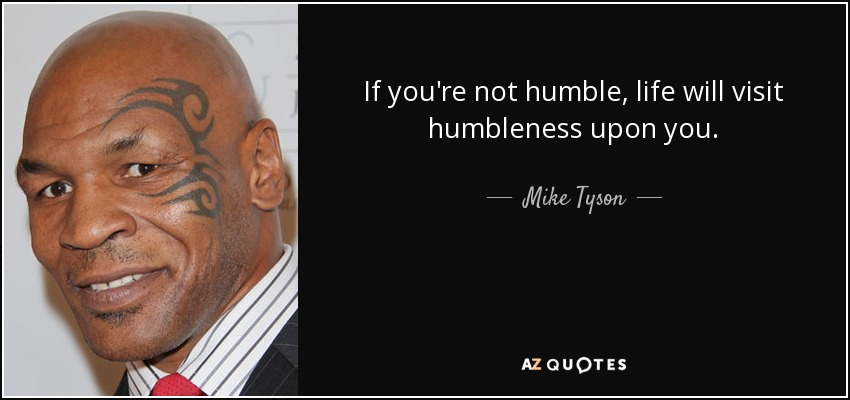 If you're not humble, life will visit humbleness upon you. - Mike Tyson