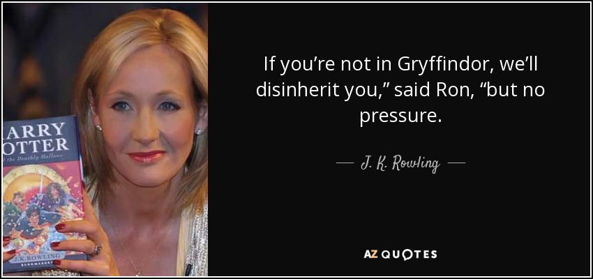 "If you're not in Gryffindor, we'll disinherit you,"" said Ron, ""but no pressure. - J. K. Rowling"