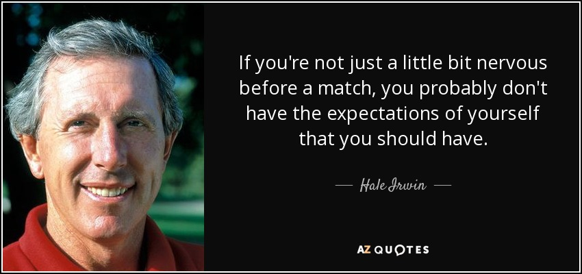 If you're not just a little bit nervous before a match, you probably don't have the expectations of yourself that you should have. - Hale Irwin