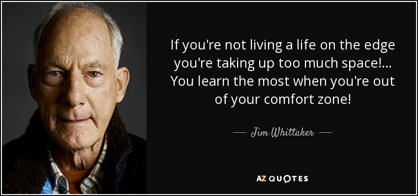 If you're not living a life on the edge you're taking up too much space! ... You learn the most when you're out of your comfort zone! - Jim Whittaker