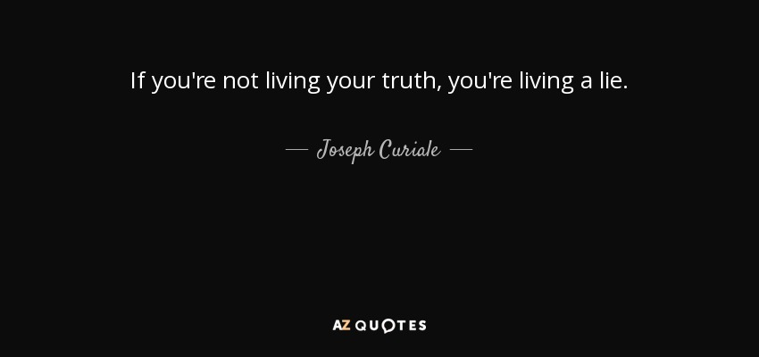 If you're not living your truth, you're living a lie. - Joseph Curiale