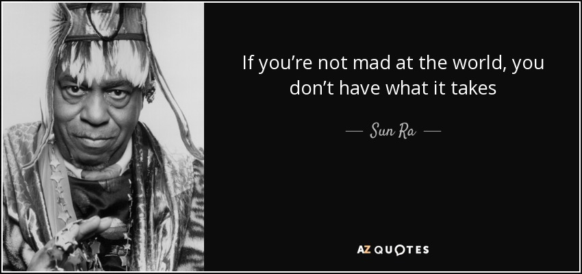 If you're not mad at the world, you don't have what it takes - Sun Ra