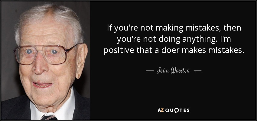 If you're not making mistakes, then you're not doing anything. I'm positive that a doer makes mistakes. - John Wooden