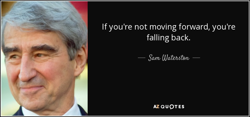 If you're not moving forward, you're falling back. - Sam Waterston