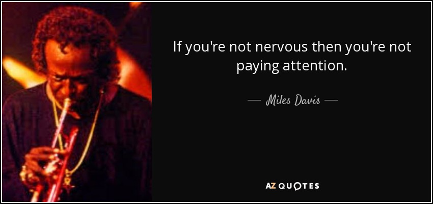 If you're not nervous then you're not paying attention. - Miles Davis