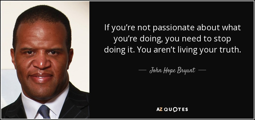 If you're not passionate about what you're doing, you need to stop doing it. You aren't living your truth. - John Hope Bryant