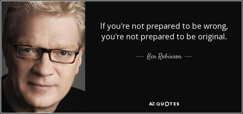 If you're not prepared to be wrong, you're not prepared to be original. - Ken Robinson