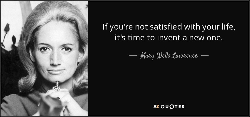 Mary Wells Lawrence Quote If You 39 Re Not Satisfied With Your Life It 39 S Time To