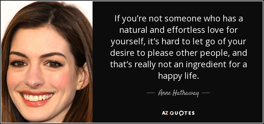 If you're not someone who has a natural and effortless love for yourself, it's hard to let go of your desire to please other people, and that's really not an ingredient for a happy life. - Anne Hathaway