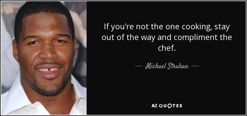 If you're not the one cooking, stay out of the way and compliment the chef. - Michael Strahan