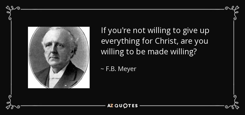 If you're not willing to give up everything for Christ, are you willing to be made willing? - F.B. Meyer