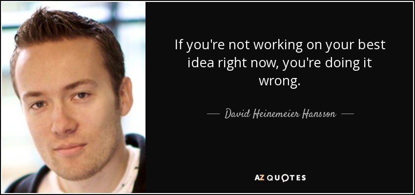 If you're not working on your best idea right now, you're doing it wrong. - David Heinemeier Hansson