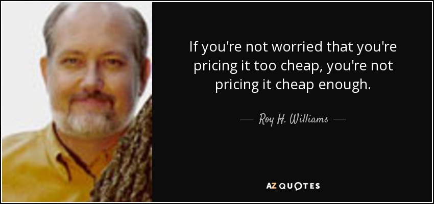 If you're not worried that you're pricing it too cheap, you're not pricing it cheap enough. - Roy H. Williams