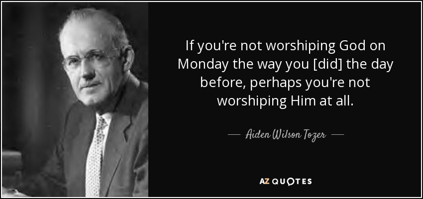 If you're not worshiping God on Monday the way you [did] the day before, perhaps you're not worshiping Him at all. - Aiden Wilson Tozer