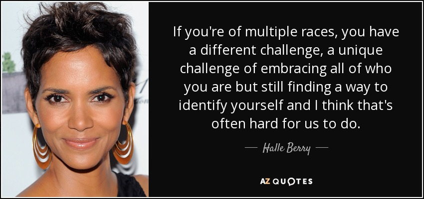 If you're of multiple races, you have a different challenge, a unique challenge of embracing all of who you are but still finding a way to identify yourself and I think that's often hard for us to do. - Halle Berry