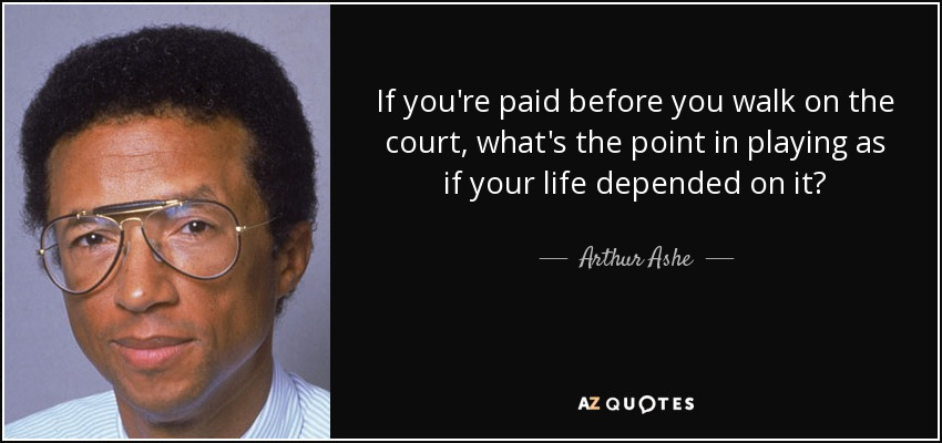 If you're paid before you walk on the court, what's the point in playing as if your life depended on it? - Arthur Ashe
