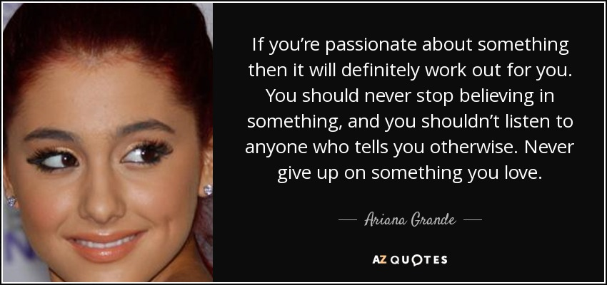 If you're passionate about something then it will definitely work out for you. You should never stop believing in something, and you shouldn't listen to anyone who tells you otherwise. Never give up on something you love. - Ariana Grande