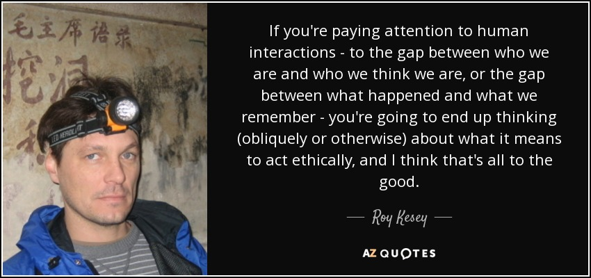 If you're paying attention to human interactions - to the gap between who we are and who we think we are, or the gap between what happened and what we remember - you're going to end up thinking (obliquely or otherwise) about what it means to act ethically, and I think that's all to the good. - Roy Kesey