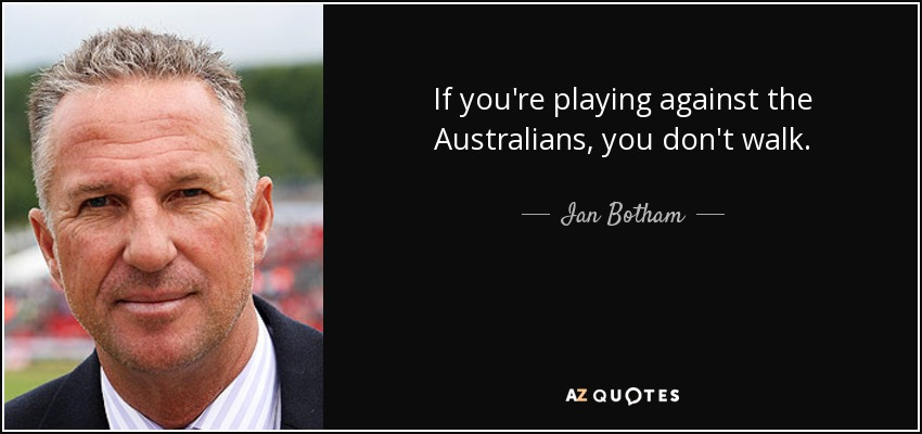 If you're playing against the Australians, you don't walk. - Ian Botham
