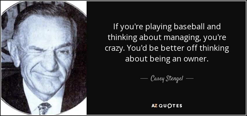 If you're playing baseball and thinking about managing, you're crazy. You'd be better off thinking about being an owner. - Casey Stengel