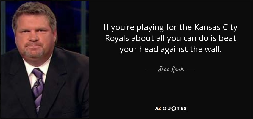 If you're playing for the Kansas City Royals about all you can do is beat your head against the wall. - John Kruk