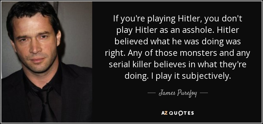 If you're playing Hitler, you don't play Hitler as an asshole. Hitler believed what he was doing was right. Any of those monsters and any serial killer believes in what they're doing. I play it subjectively. - James Purefoy