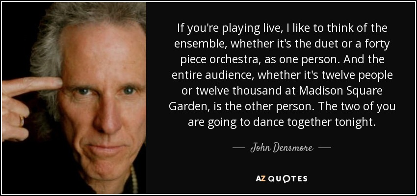 If you're playing live, I like to think of the ensemble, whether it's the duet or a forty piece orchestra, as one person. And the entire audience, whether it's twelve people or twelve thousand at Madison Square Garden, is the other person. The two of you are going to dance together tonight. - John Densmore