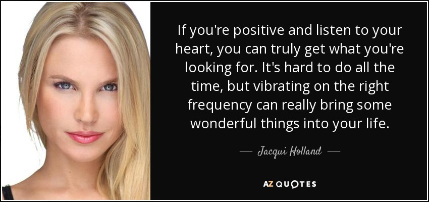 If Youre Positive And Listen To Your Heart You Can Truly Get What Youre Looking For Its Hard To Do All The Time But Vibrating On The Right Frequency